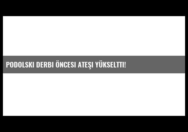 Podolski Derbi Öncesi Ateşi Yükseltti!