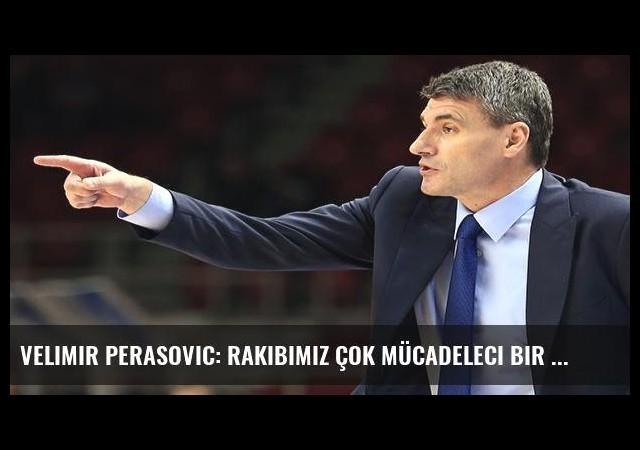 Velimir Perasovic: Rakibimiz çok mücadeleci bir ekip