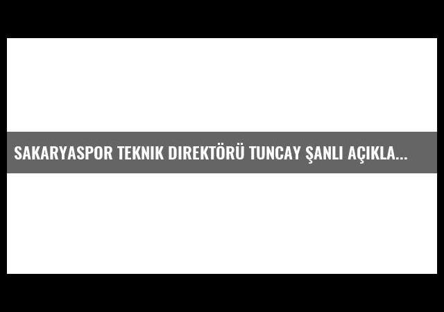Sakaryaspor Teknik Direktörü Tuncay Şanlı Açıklaması
