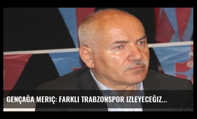 Gençağa Meriç: Farklı Trabzonspor izleyeceğiz