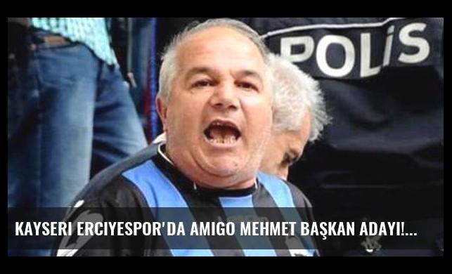Kayseri Erciyespor'da amigo Mehmet başkan adayı!