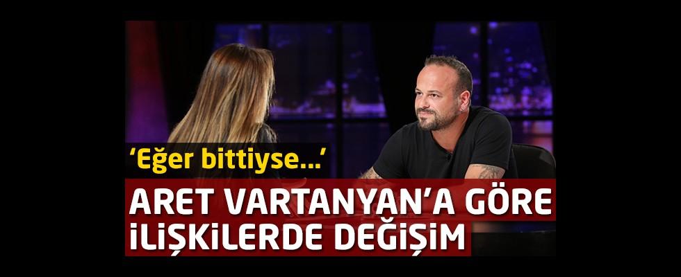 Aret Vartanyan'a göre ilişkilerde değişim: 'Eğer bittiyse...'