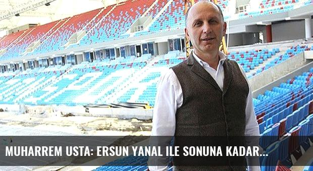 Muharrem Usta: Ersun Yanal ile sonuna kadar...