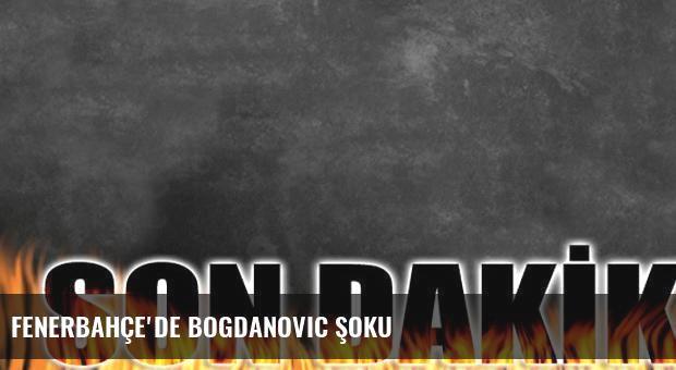 Fenerbahçe'de Bogdanovic şoku