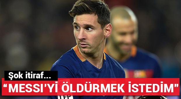 Şoke itiraf: 'Messi'yi öldürmek istedim...'